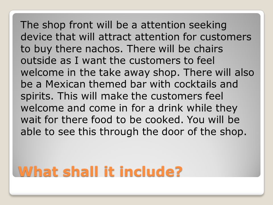 The shop front will be a attention seeking device that will attract attention for customers to buy there nachos. There will be chairs outside as I want the customers to feel welcome in the take away shop. There will also be a Mexican themed bar with cocktails and spirits. This will make the customers feel welcome and come in for a drink while they wait for there food to be cooked. You will be able to see this through the door of the shop.