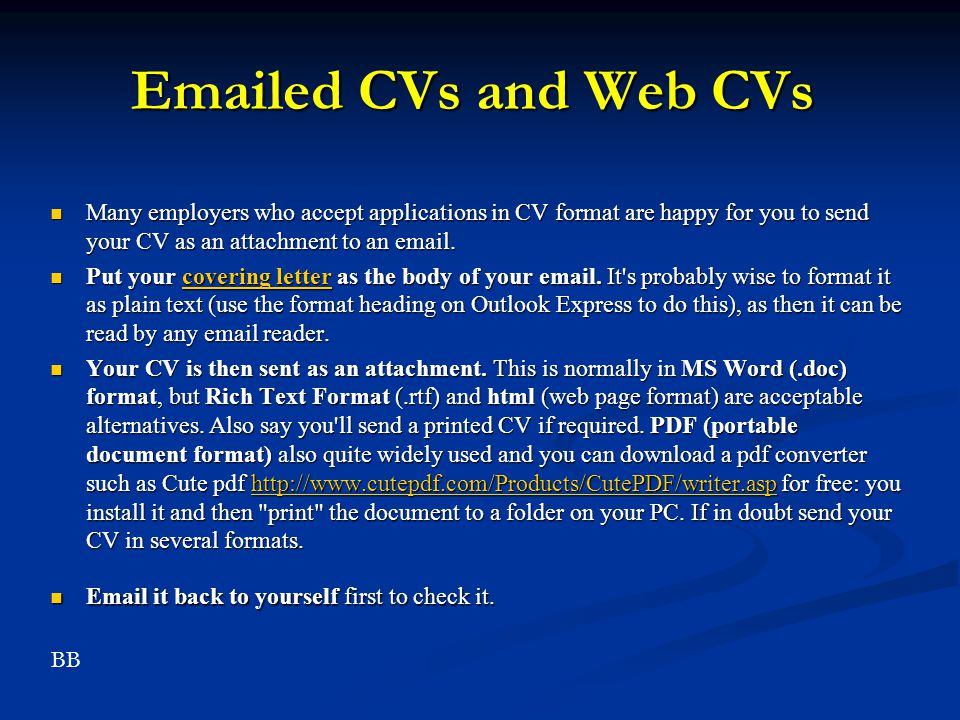 Emailed CVs and Web CVs Many employers who accept applications in CV format are happy for you to send your CV as an attachment to an email.