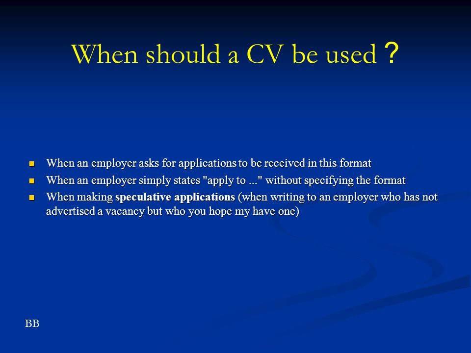 When should a CV be used When an employer asks for applications to be received in this format.