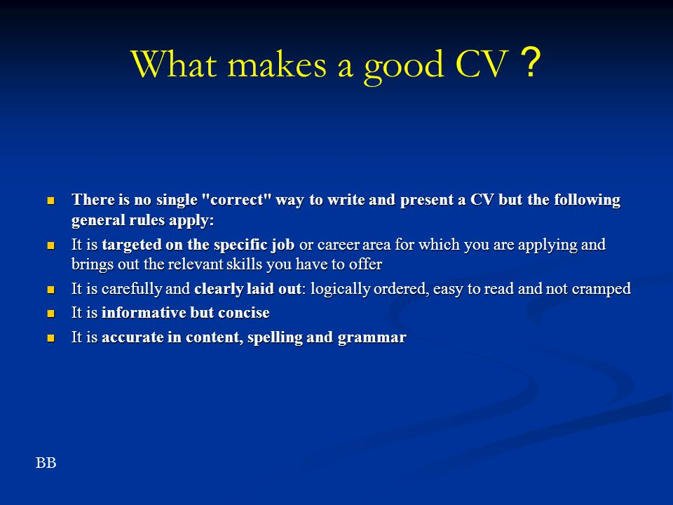 What makes a good CV There is no single correct way to write and present a CV but the following general rules apply: