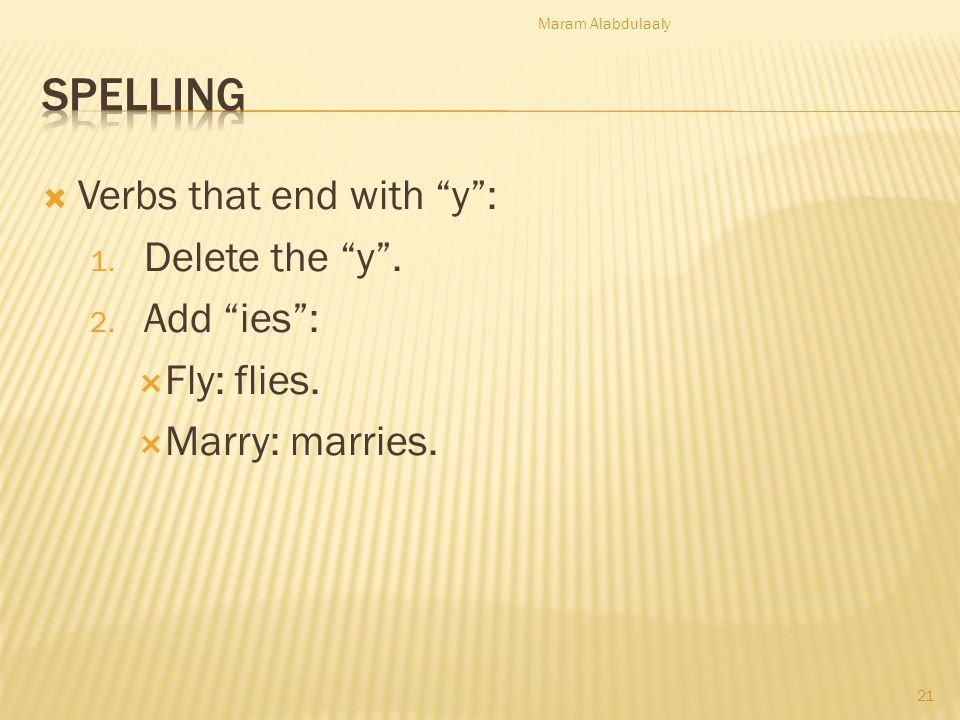 Spelling Verbs that end with y : Delete the y . Add ies :