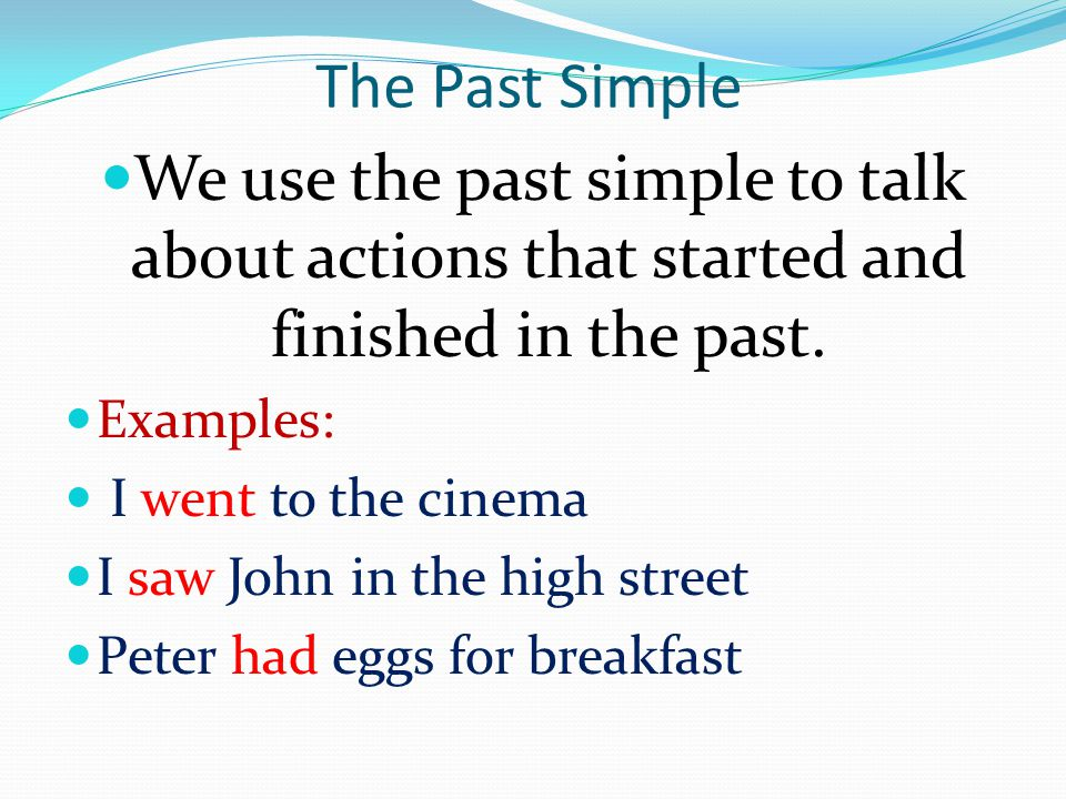 The Past Simple We use the past simple to talk about actions that started and finished in the past.