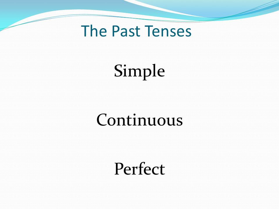 The Past Tenses Simple Continuous Perfect