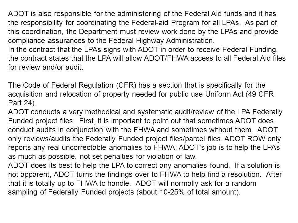ADOT is also responsible for the administering of the Federal Aid funds and it has the responsibility for coordinating the Federal-aid Program for all LPAs. As part of this coordination, the Department must review work done by the LPAs and provide compliance assurances to the Federal Highway Administration.