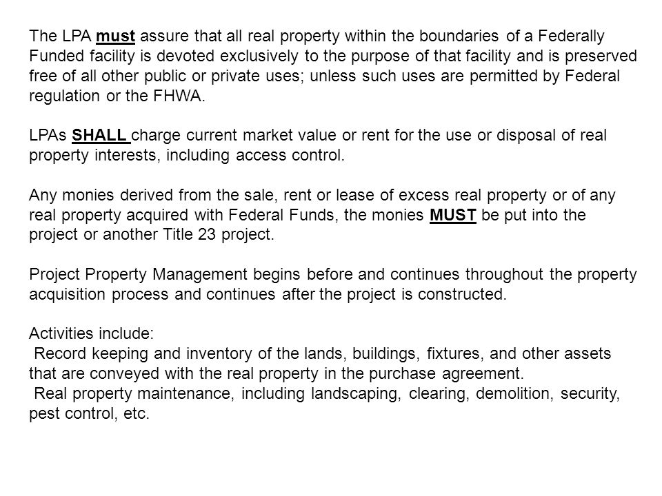 The LPA must assure that all real property within the boundaries of a Federally Funded facility is devoted exclusively to the purpose of that facility and is preserved free of all other public or private uses; unless such uses are permitted by Federal regulation or the FHWA.