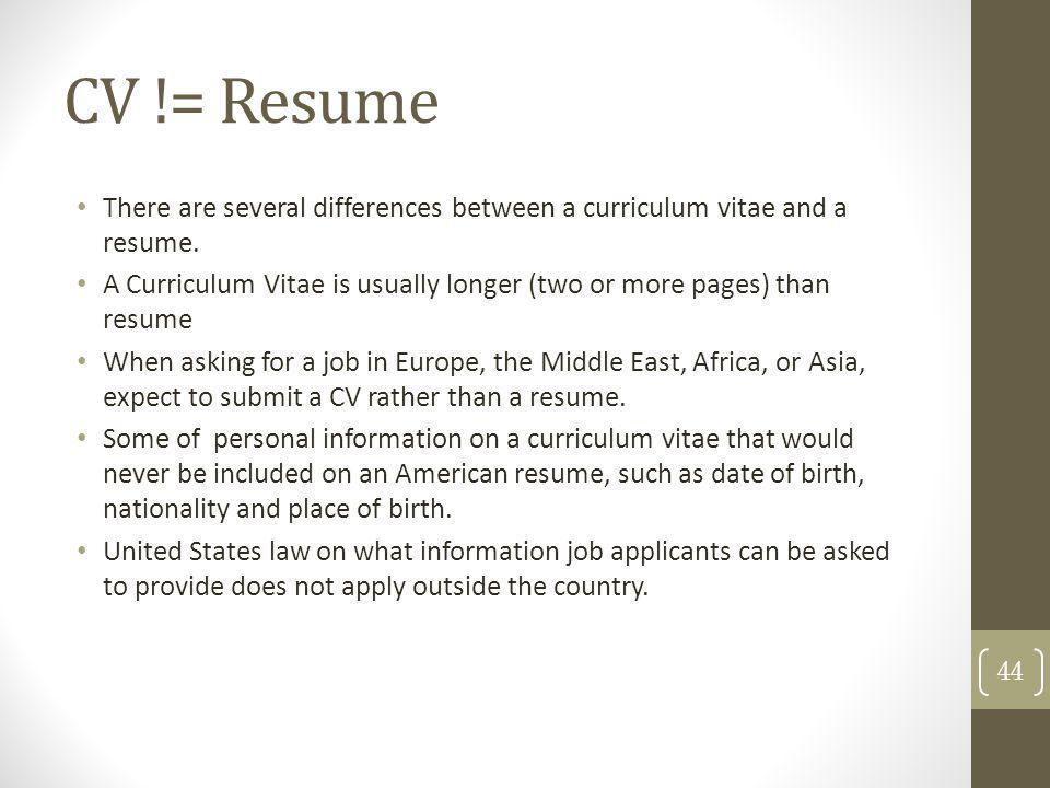 CV != Resume There are several differences between a curriculum vitae and a resume.