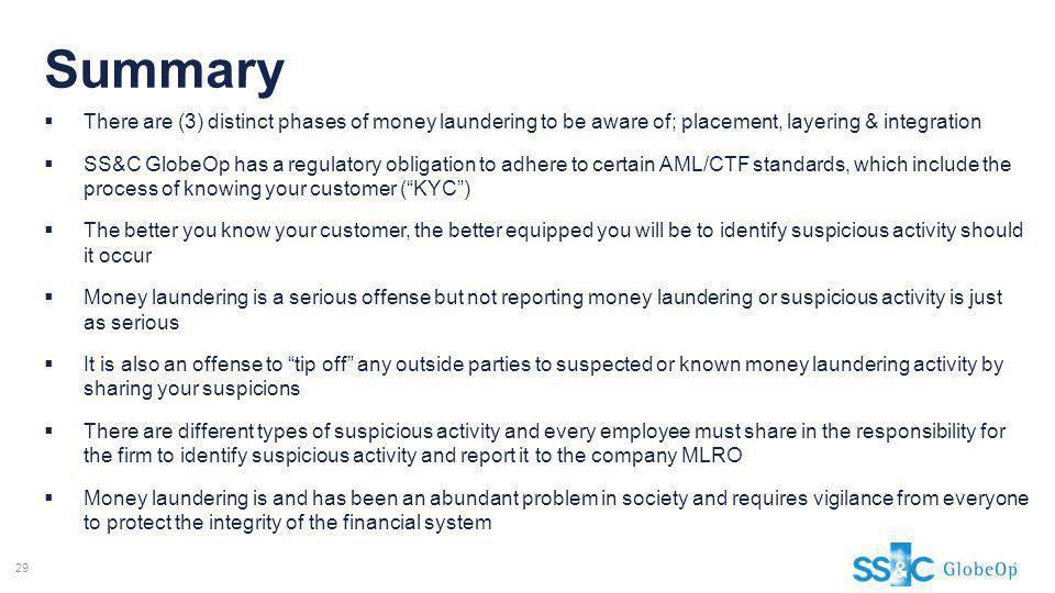 Summary There are (3) distinct phases of money laundering to be aware of; placement, layering & integration.