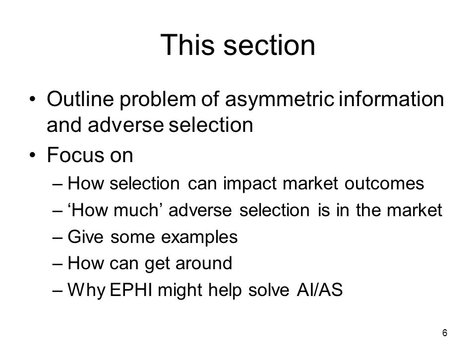 This section Outline problem of asymmetric information and adverse selection. Focus on. How selection can impact market outcomes.