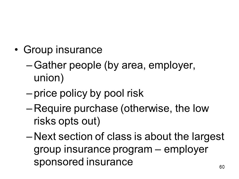 Group insurance Gather people (by area, employer, union) price policy by pool risk. Require purchase (otherwise, the low risks opts out)