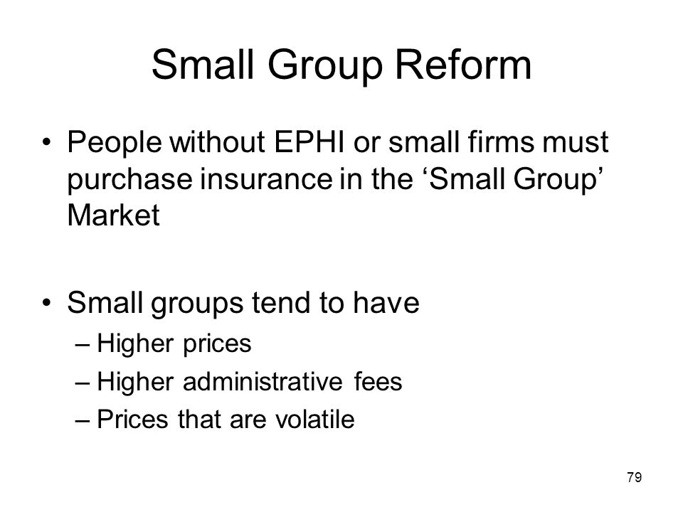Small Group Reform People without EPHI or small firms must purchase insurance in the 'Small Group' Market.