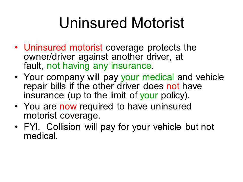 Uninsured Motorist Uninsured motorist coverage protects the owner/driver against another driver, at fault, not having any insurance.