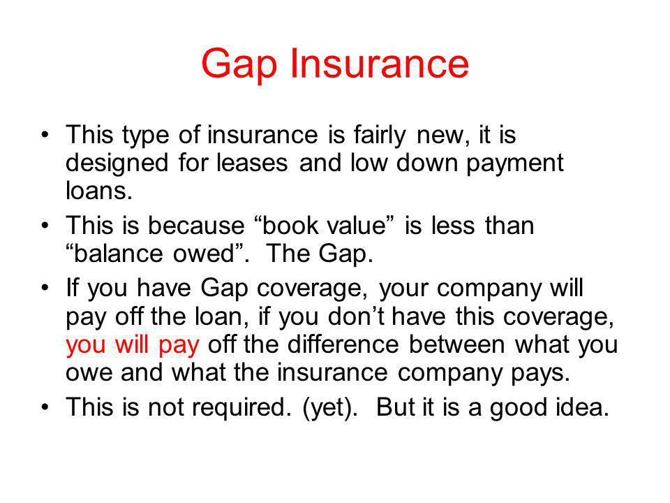 Gap Insurance This type of insurance is fairly new, it is designed for leases and low down payment loans.