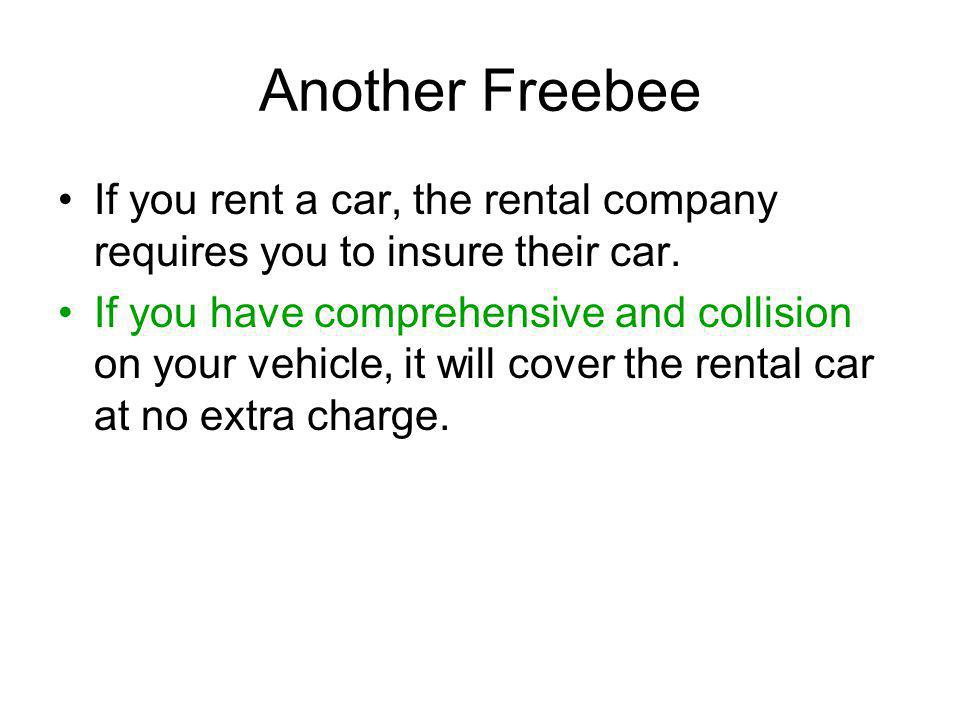 Another Freebee If you rent a car, the rental company requires you to insure their car.