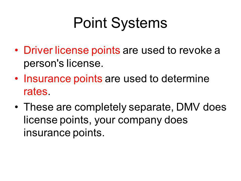 Point Systems Driver license points are used to revoke a person s license. Insurance points are used to determine rates.