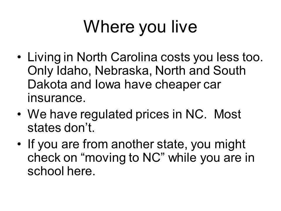 Where you live Living in North Carolina costs you less too. Only Idaho, Nebraska, North and South Dakota and Iowa have cheaper car insurance.