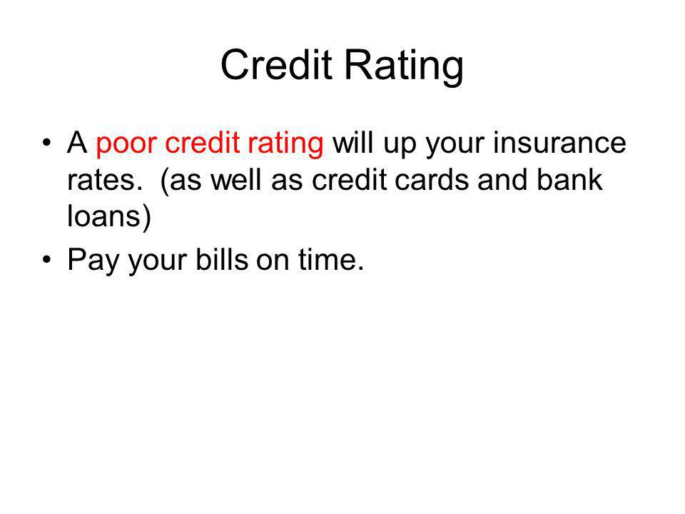 Credit Rating A poor credit rating will up your insurance rates. (as well as credit cards and bank loans)