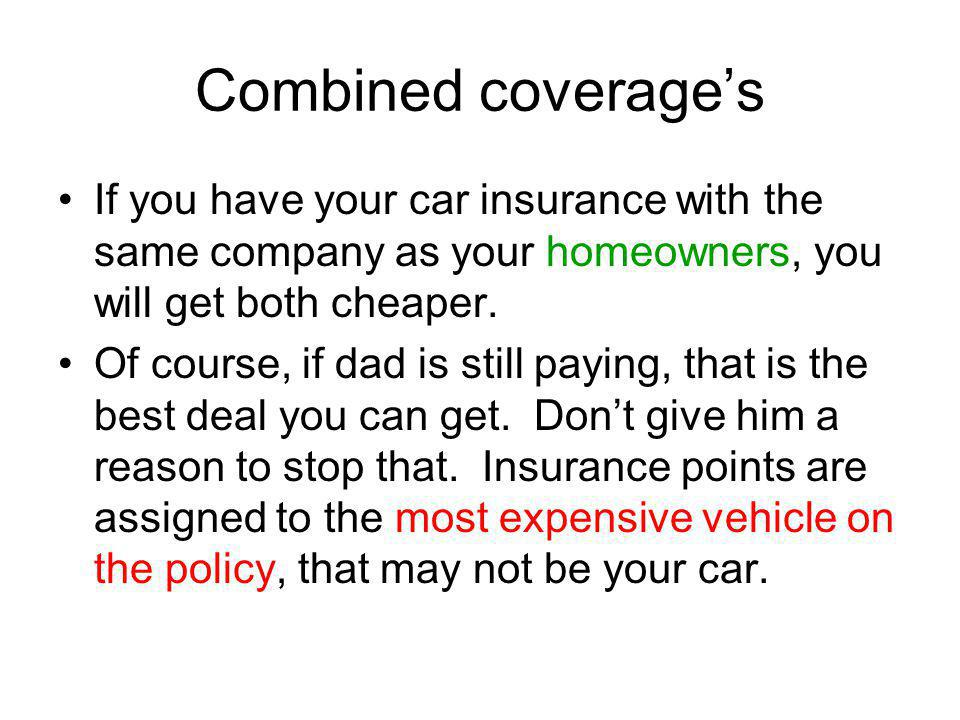 Combined coverage's If you have your car insurance with the same company as your homeowners, you will get both cheaper.