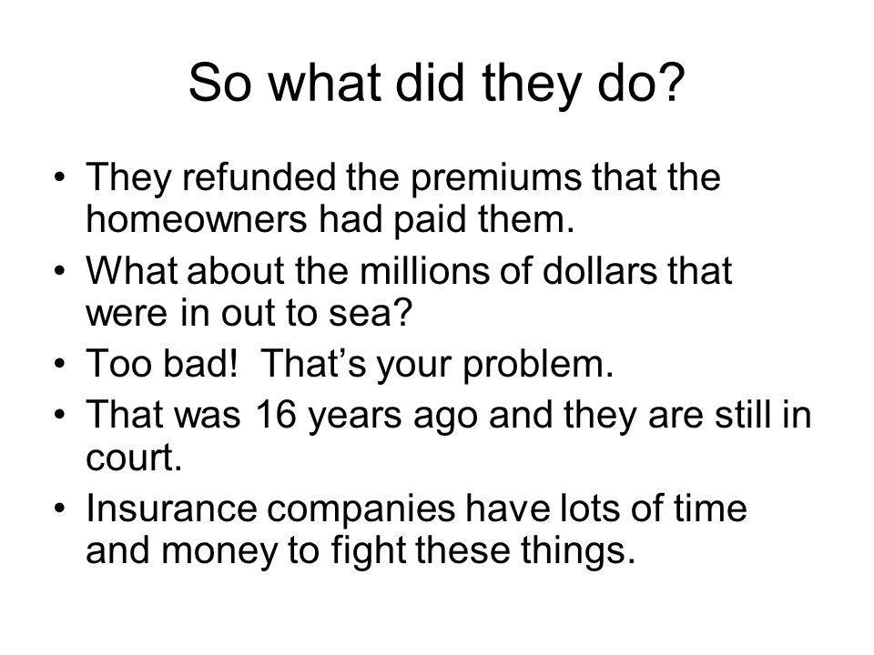 So what did they do They refunded the premiums that the homeowners had paid them. What about the millions of dollars that were in out to sea