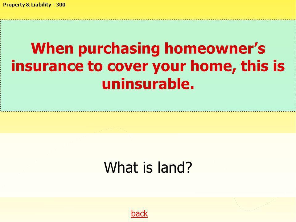 Property & Liability - 300 When purchasing homeowner's insurance to cover your home, this is uninsurable.