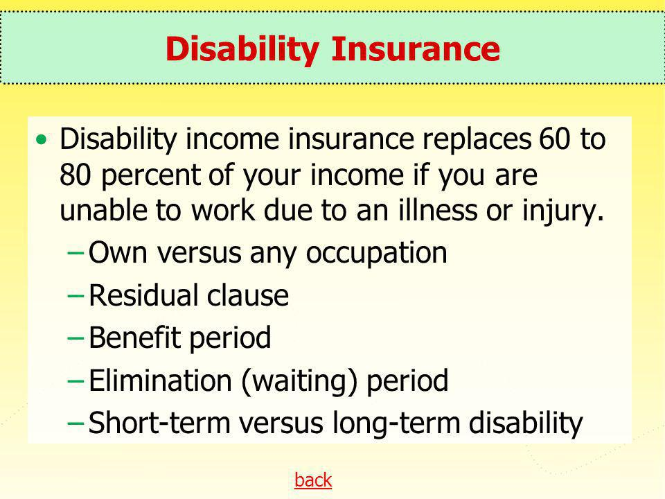 Disability Insurance Disability income insurance replaces 60 to 80 percent of your income if you are unable to work due to an illness or injury.