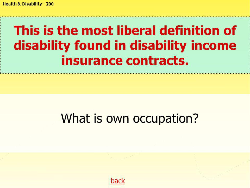 Health & Disability - 200 This is the most liberal definition of disability found in disability income insurance contracts.