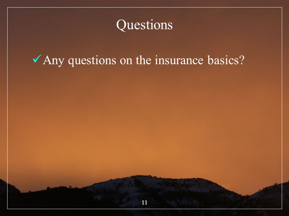 Questions Any questions on the insurance basics