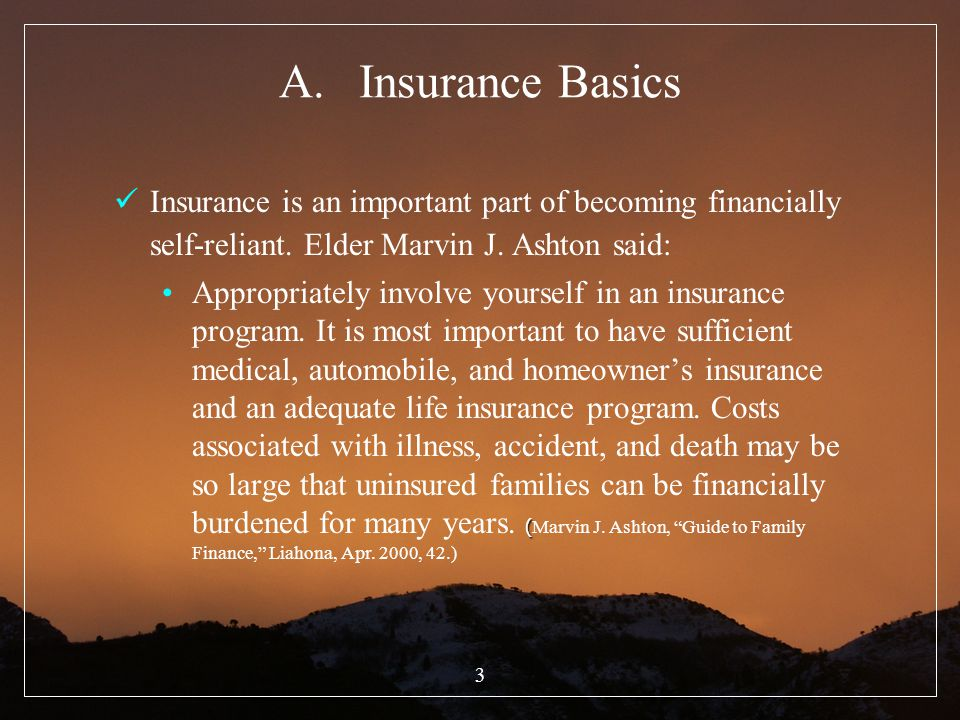 Insurance Basics Insurance is an important part of becoming financially self-reliant. Elder Marvin J. Ashton said: