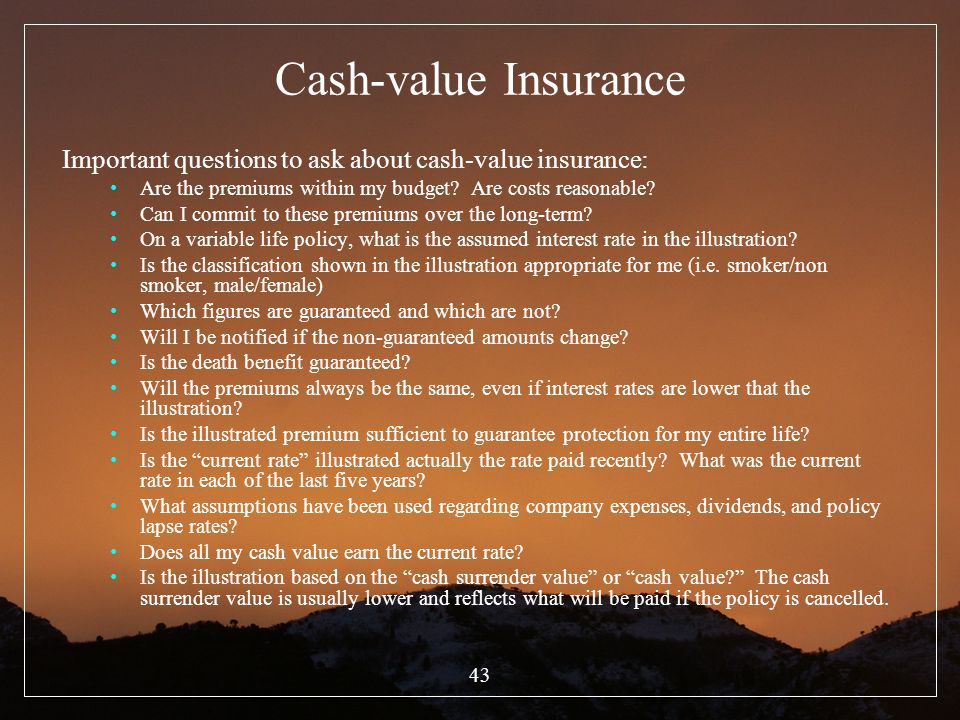 Cash-value Insurance Important questions to ask about cash-value insurance: Are the premiums within my budget Are costs reasonable