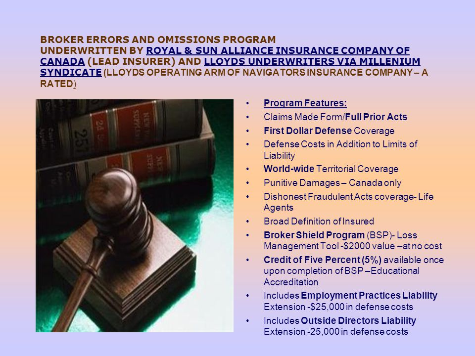 BROKER ERRORS AND OMISSIONS PROGRAM UNDERWRITTEN BY ROYAL & SUN ALLIANCE INSURANCE COMPANY OF CANADA (LEAD INSURER) AND LLOYDS UNDERWRITERS VIA MILLENIUM SYNDICATE (LLOYDS OPERATING ARM OF NAVIGATORS INSURANCE COMPANY – A RATED)