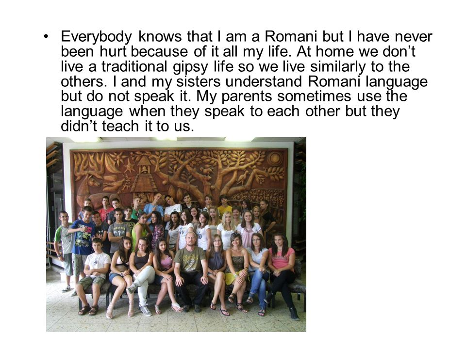 Everybody knows that I am a Romani but I have never been hurt because of it all my life.
