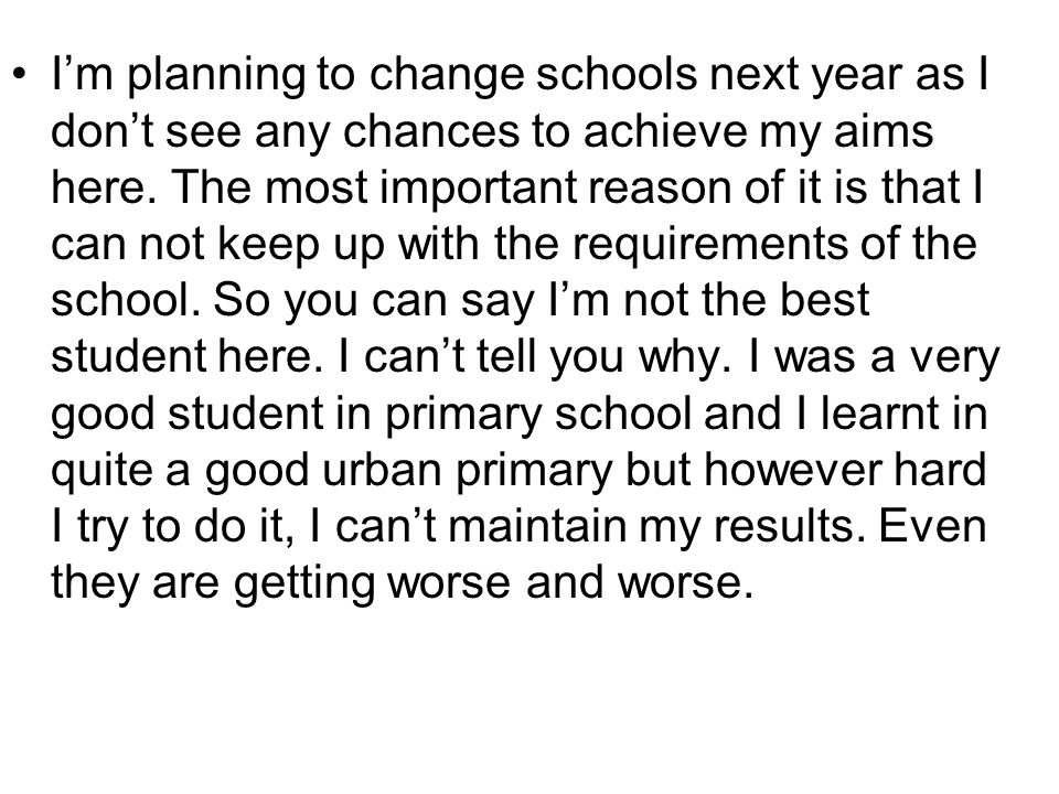 I'm planning to change schools next year as I don't see any chances to achieve my aims here.
