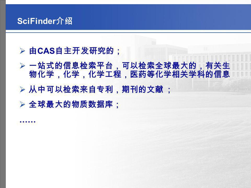 SciFinder介绍 由CAS自主开发研究的; 一站式的信息检索平台,可以检索全球最大的,有关生 物化学,化学,化学工程,医药等化学相关学科的信息. 从中可以检索来自专利,期刊的文献 ; 全球最大的物质数据库;