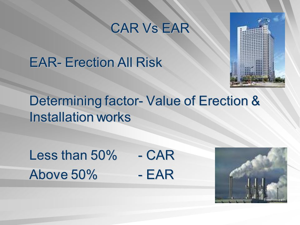 CAR Vs EAR EAR- Erection All Risk. Determining factor- Value of Erection & Installation works. Less than 50% - CAR.