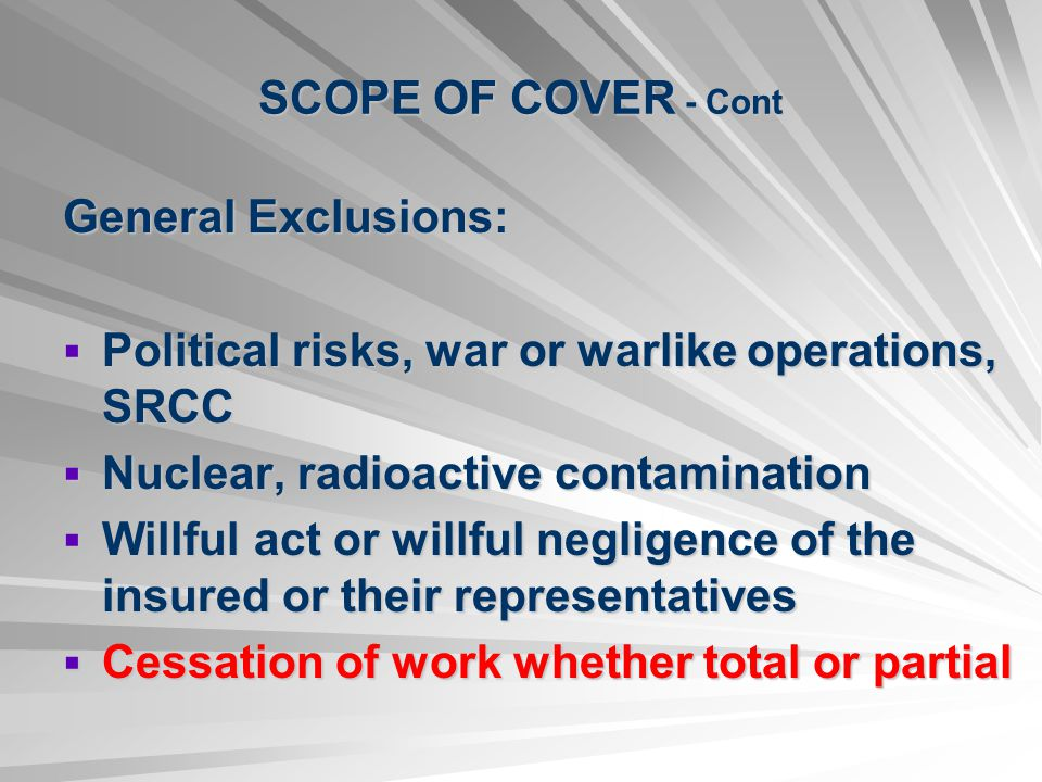 SCOPE OF COVER - Cont General Exclusions: Political risks, war or warlike operations, SRCC. Nuclear, radioactive contamination.