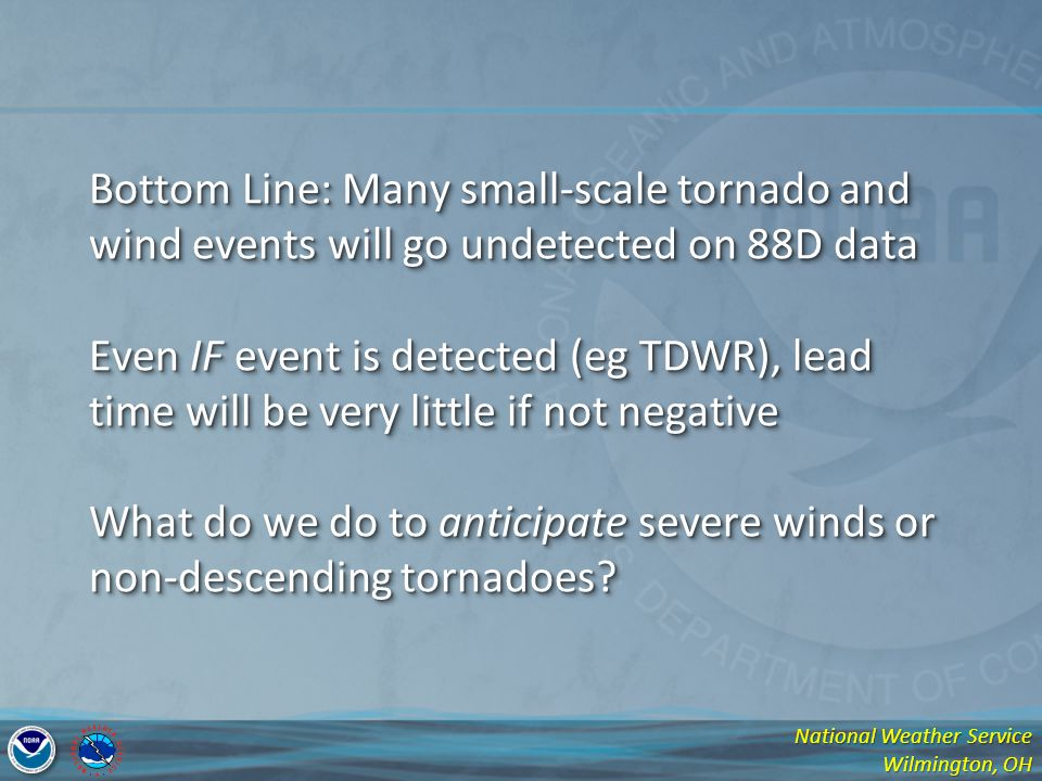 Bottom Line: Many small-scale tornado and wind events will go undetected on 88D data Even IF event is detected (eg TDWR), lead time will be very little if not negative What do we do to anticipate severe winds or non-descending tornadoes
