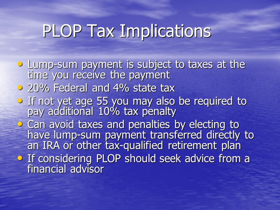 PLOP Tax Implications Lump-sum payment is subject to taxes at the time you receive the payment. 20% Federal and 4% state tax.