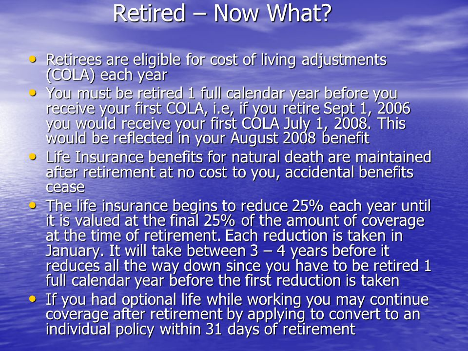 Retired – Now What Retirees are eligible for cost of living adjustments (COLA) each year.