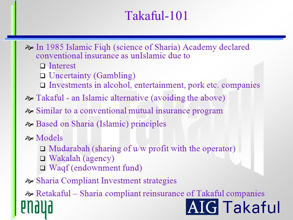 Takaful-101 In 1985 Islamic Fiqh (science of Sharia) Academy declared conventional insurance as unIslamic due to.