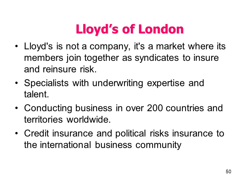 Lloyd's of London Lloyd s is not a company, it s a market where its members join together as syndicates to insure and reinsure risk.
