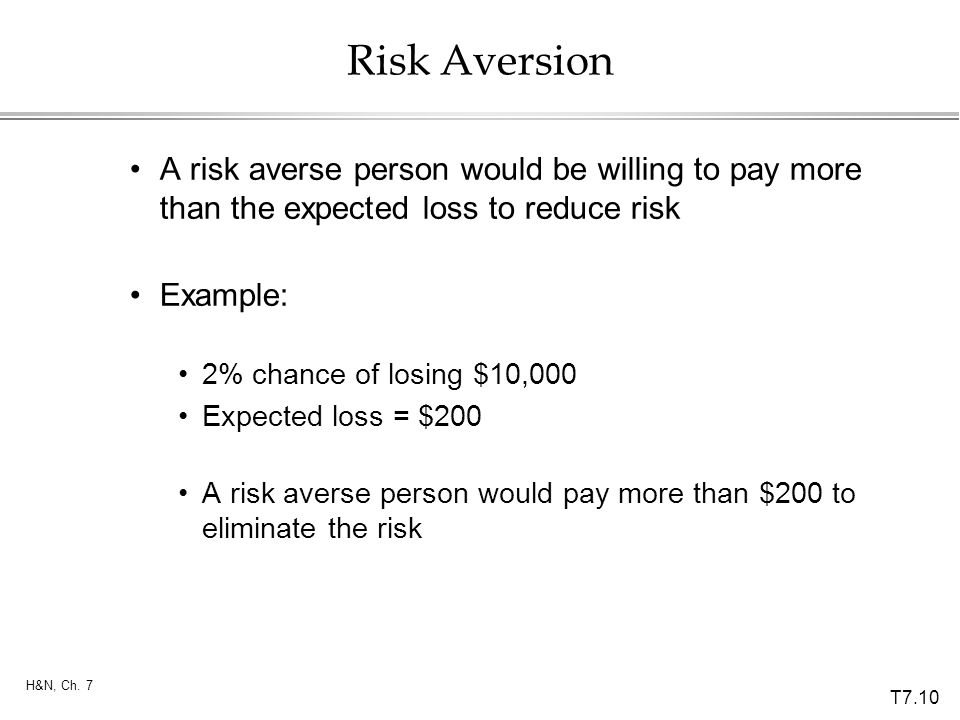Risk Aversion A risk averse person would be willing to pay more than the expected loss to reduce risk.