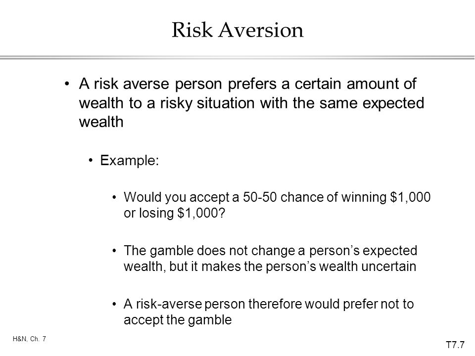 Risk Aversion A risk averse person prefers a certain amount of wealth to a risky situation with the same expected wealth.