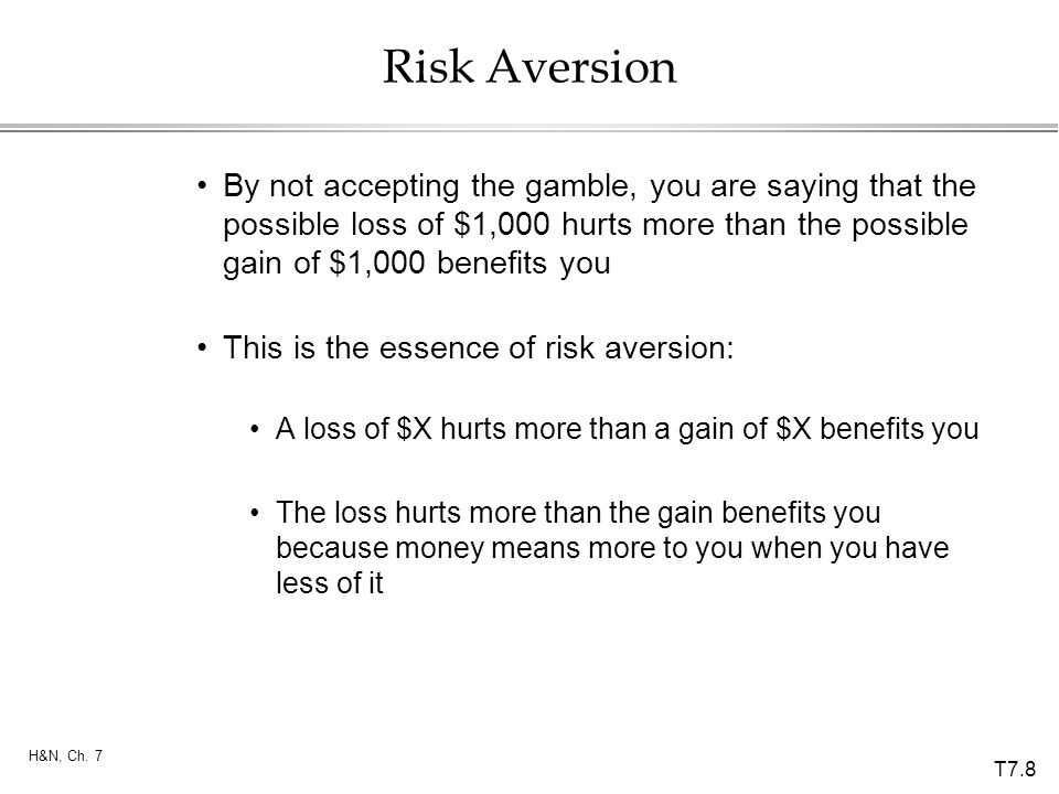 Risk Aversion By not accepting the gamble, you are saying that the possible loss of $1,000 hurts more than the possible gain of $1,000 benefits you.