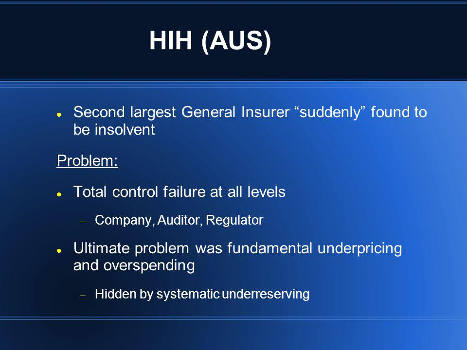 HIH (AUS) Second largest General Insurer suddenly found to be insolvent. Problem: Total control failure at all levels.