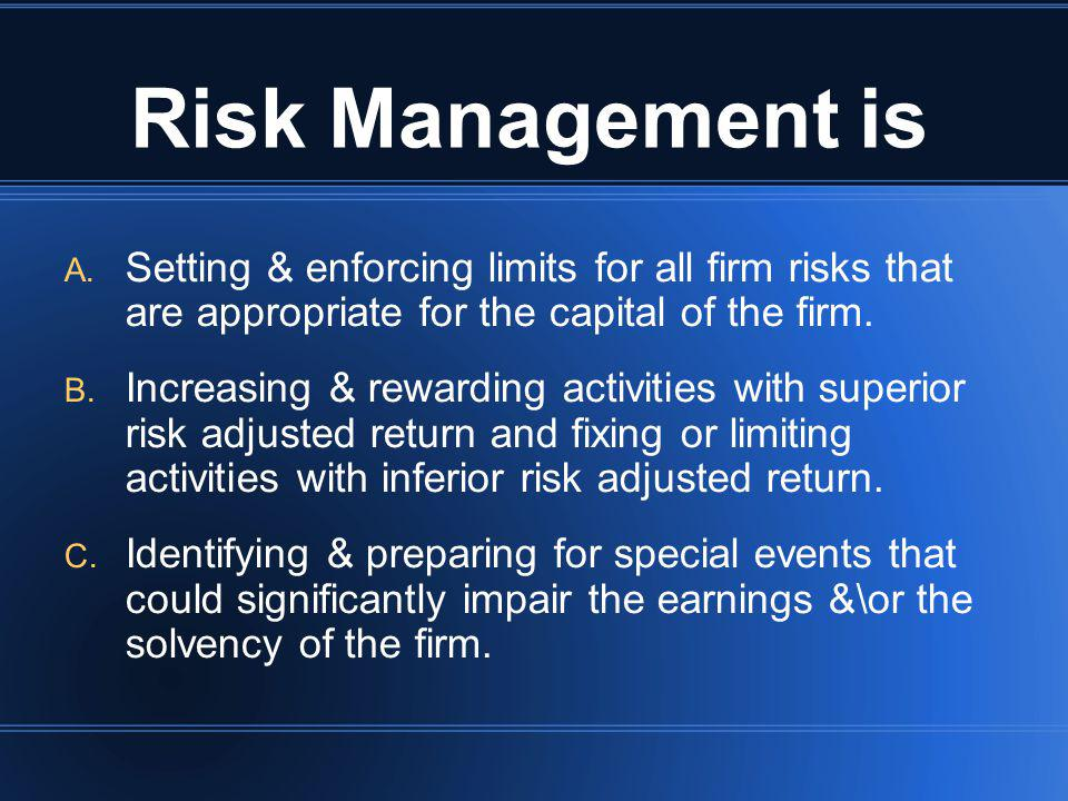 Risk Management is Setting & enforcing limits for all firm risks that are appropriate for the capital of the firm.