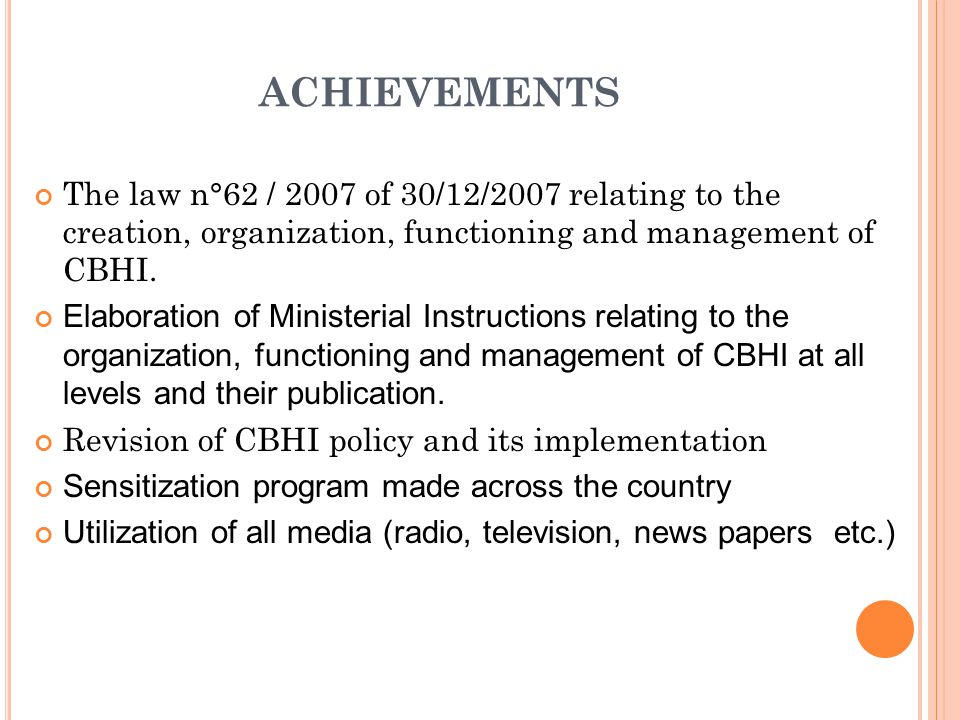ACHIEVEMENTS The law n°62 / 2007 of 30/12/2007 relating to the creation, organization, functioning and management of CBHI.