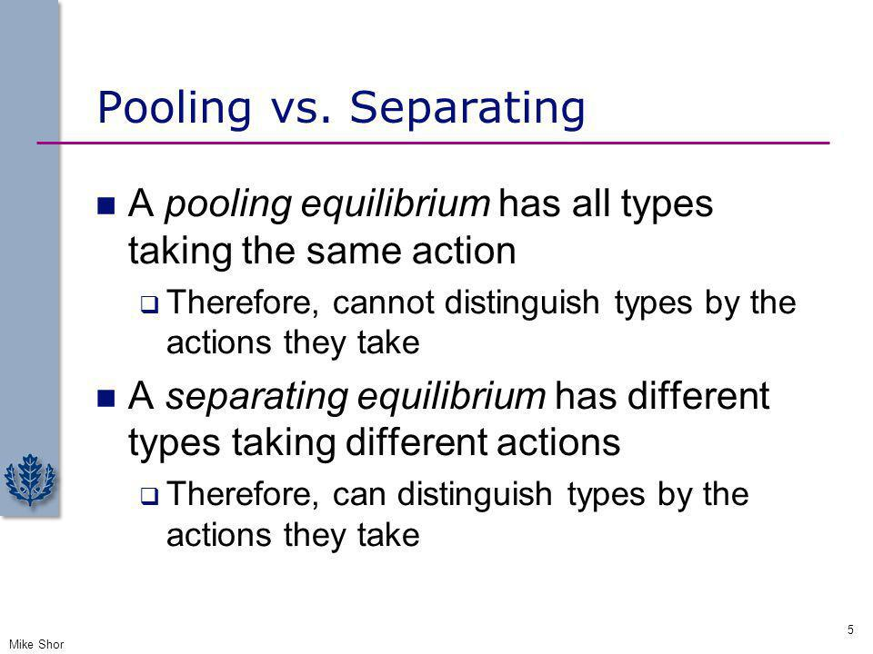 Pooling vs. Separating A pooling equilibrium has all types taking the same action. Therefore, cannot distinguish types by the actions they take.