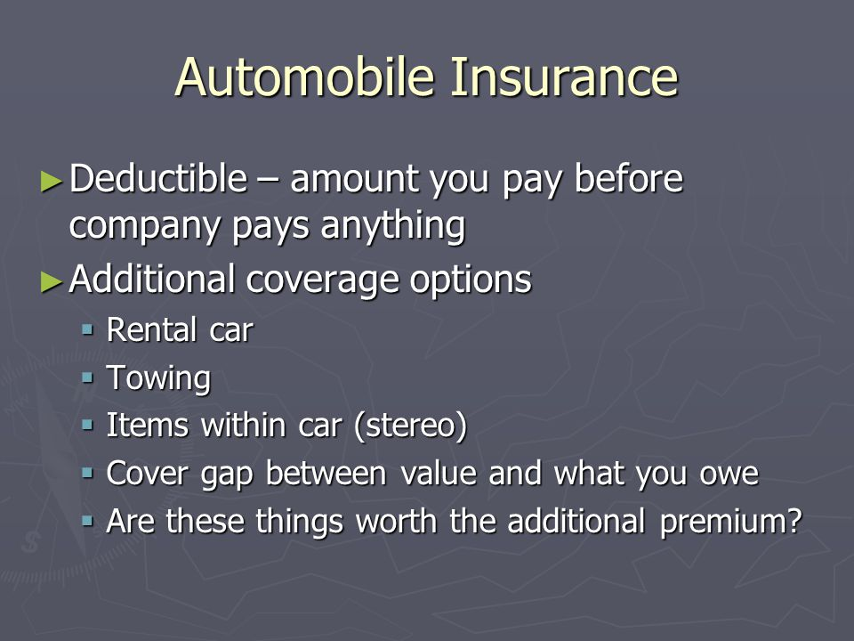 Automobile Insurance Deductible – amount you pay before company pays anything. Additional coverage options.
