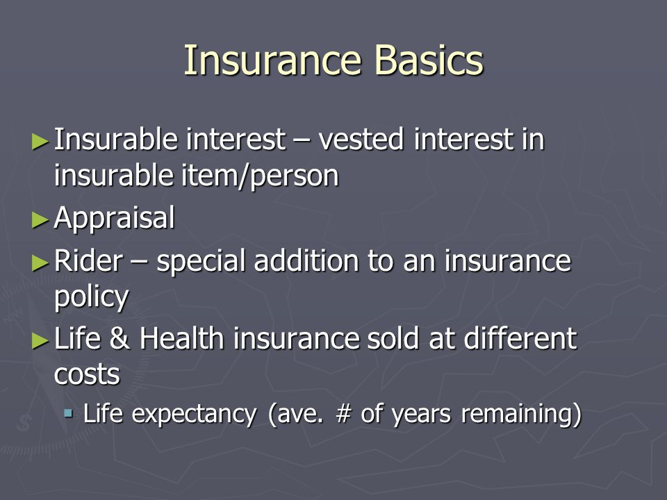 Insurance Basics Insurable interest – vested interest in insurable item/person. Appraisal. Rider – special addition to an insurance policy.