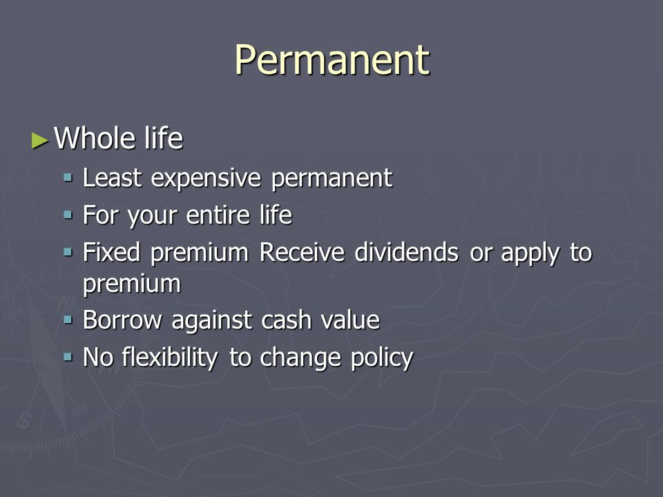 Permanent Whole life Least expensive permanent For your entire life