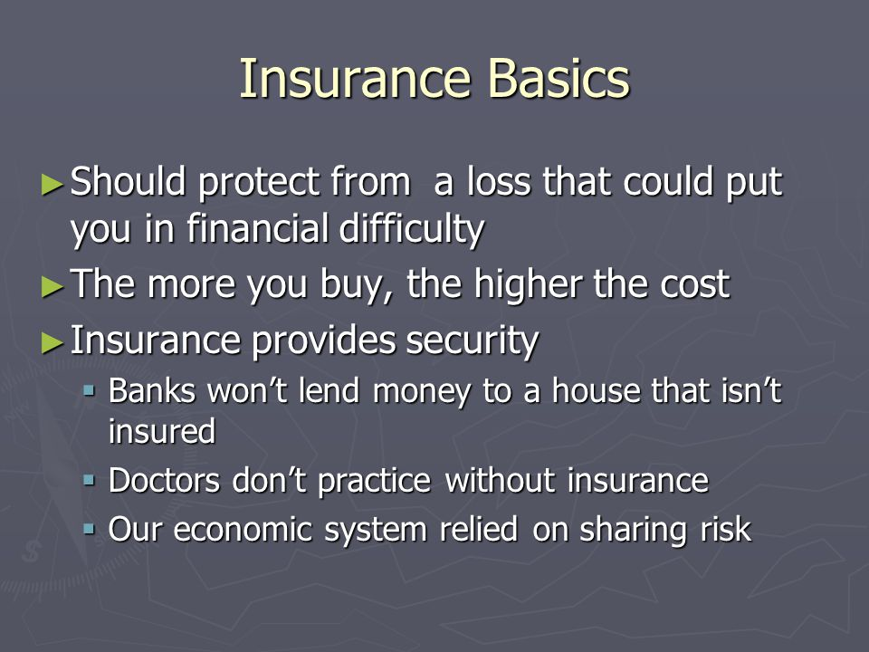 Insurance Basics Should protect from a loss that could put you in financial difficulty. The more you buy, the higher the cost.